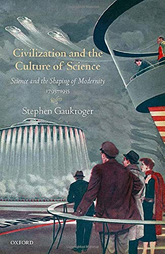 Civilization and the Culture of Science: Science and the Shaping of Modernity, 1795-1935 by Stephen Gaukroger