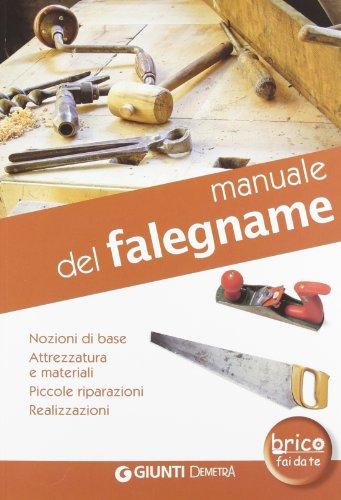 Manuale del falegname. Nozioni di base, attrezzatura e materiali, piccole riparazioni, realizzazioni