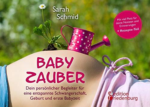 Babyzauber - Dein persönlicher Begleiter für eine entspannte Schwangerschaft, Geburt und erste Babyzeit: von Alleingeburt-Autorin Sarah Schmid
