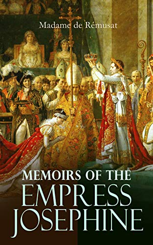 Memoirs of the Empress Josephine: The Life of Josephine Bonaparte and the Story of the Rise of Napoleon (English Edition)