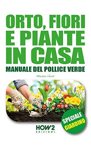 ORTO, FIORI E PIANTE IN CASA : Manuale del Pollice Verde: SPECIALE GIARDINO