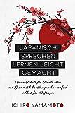 Japanisch sprechen lernen leicht gemacht: Lerne Schritt für Schritt alles von Grammatik bis Aussprache - einfach erklärt für Anfänger