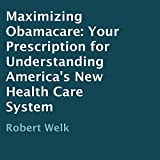 Maximizing Obamacare: Your Prescription for Understanding America's New Health Care System