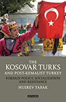 The Kosovar Turks and Post-Kemalist Turkey: Foreign Policy, Socialisation and Resistance (Library of Modern Turkey)