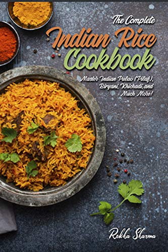 The Complete Indian Rice Cookbook: Master Indian Pulao (Pilaf), Biryani, Khichadi, and Much More! (Indian Cookbook) (English Edition)
