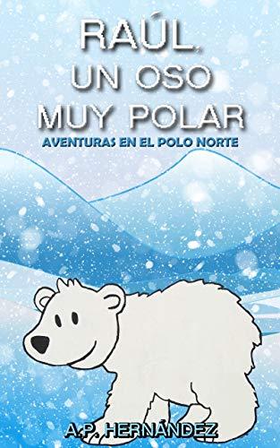 Raúl, un oso muy polar: Aventuras en el Polo Norte (Explora el mundo de los animales)