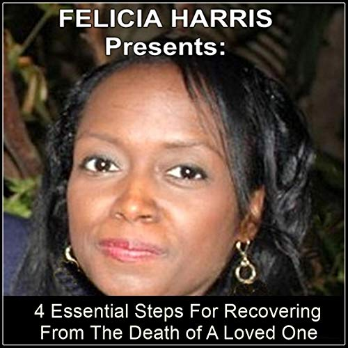 Felicia Harris Presents: 4 Essential Steps for Recovering from the Death of a Loved One audiobook cover art