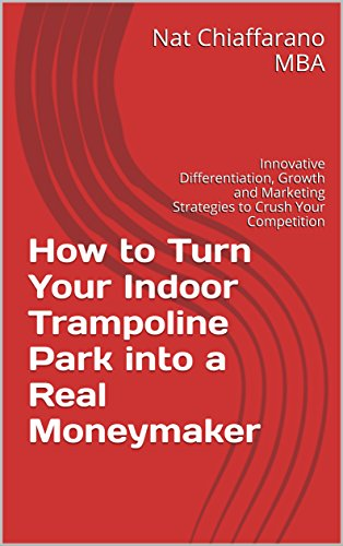 How to Turn Your Indoor Trampoline Park into a Real Moneymaker: Innovative Differentiation, Growth and Marketing Strategies to Crush Your Competition (English Edition)