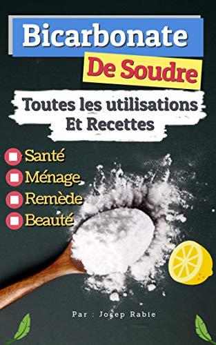 Bicarbonate de Soude: Toutes les Utilisations Et Recettes: Sans danger pour la Santé, Ménage,Remède et Beauté
