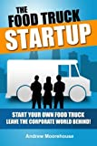 The Food Truck Startup: Start Your Own Food Truck - Leave the Corporate World Behind (Food Truck Startup Series, Band 1)