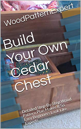 Build Your Own Cedar Chest: Detailed Step-By-Step Wood Pattern Plan Makes It So Easy Beginners Look Like Experts (English Edition)