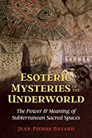 Esoteric Mysteries of the Underworld: The Power and Meaning of Subterranean Sacred Spaces