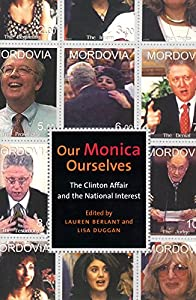 Our Monica, Ourselves: The Clinton Affair and the National Interest (Sexual Cultures Book 37)