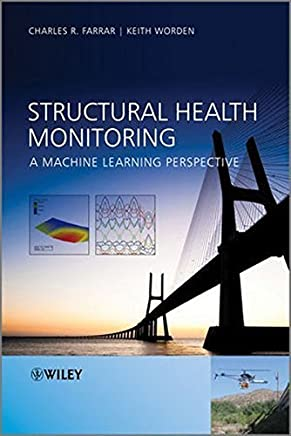 Structural Health Monitoring: A Machine Learning Perspective by Charles R. Farrar Keith Worden(2012-12-26)