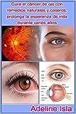 Cura el cáncer de ojo con remedios naturales y caseros, prolonga la esperanza de vida durante varios años