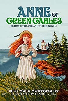 Anne Of Green Gables (Illustrated and Annotated Novel): Revised Classic with New Illustrations and Commentary by [Lucy Montgomery, Topchii Viola, Joe Black]