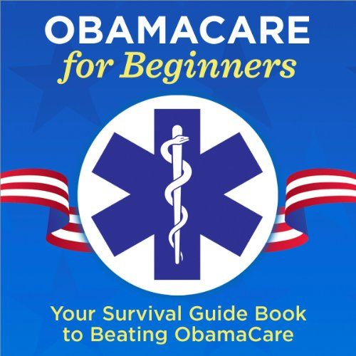 Couverture de ObamaCare for Beginners: Your Survival Guide Book to Beating ObamaCare