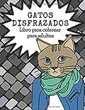 Gatos Disfrazados, Libro para colorear para adultos: Regalo divertido para los amantes del gato. Libro para colorear gatos graciosos.
