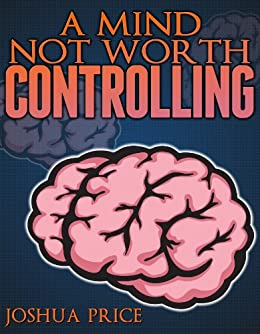 A Mind Not Worth Controlling (The Annals of Absurdity) by [Joshua Price]