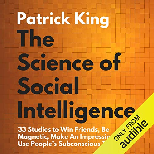 The Science of Social Intelligence:: 33 Studies to Win Friends, Be Magnetic, Make an Impression, and Use People's Subcons...