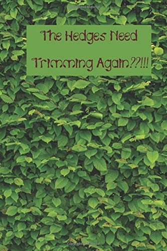 The Hedges Need Trimming Again??!!!: A Leafy Notebook for Your Favorite Hedge Trimmer - 120 pages, 6x9