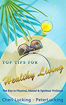 Top Tips for Healthy Living: The Key to Physical, Mental, & Spiritual Wellness by [Peter  Lucking, Cheri Lucking]