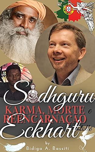 Sadhguru, Eckhart Tolle: karma, morte e reencarnação.: o confronto e a síntese das técnicas dos dois maiores mestres espirituais do nosso tempo (Portuguese Edition)