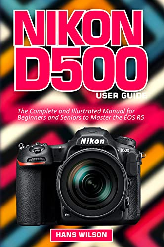 Nikon D500 User Guide: The Complete and Illustrated Manual for Beginners and Seniors to Master the D500 (English Edition)