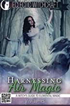 Harnessing Air Magic (A Witch's Guide to Elemental Magic) (Elemental Witchcraft and Magic) (Volume 1)