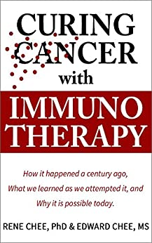 Curing Cancer with Immunotherapy: How it happened a century ago, what we learned as we attempted it, and why it is possible today. by [Rene Chee, Edward Chee]