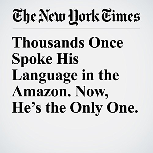 Thousands Once Spoke His Language in the Amazon. Now, He's the Only One. copertina