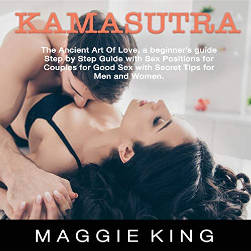 Kama Sutra: The Ancient Art of Love, a Beginner's Guide Step by Step Guide with Sex Positions for Couples for Good Sex with Secret Tips for Men and Women