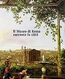 Il Museo di Roma racconta la città: Volume interamente a colori, oltre 500 illustrazioni con documenti inediti (Italian Edition)