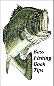 The Complete Bass Fishing Book Tips Guide: Get Bass Fishing Informatin, Bass Fishing for Beginners and Learn Bass Fishing Types.