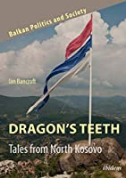 Dragon's Teeth: Tales from North Kosovo (Balkan Politics and Society)