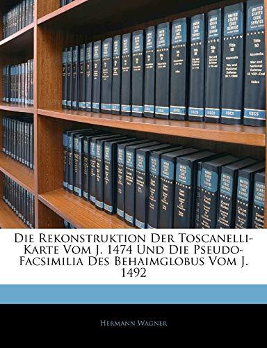 Die Rekonstruktion Der Toscanelli-Karte Vom J. 1474 Und Die Pseudo-Facsimilia Des Behaimglobus Vom J. 1492