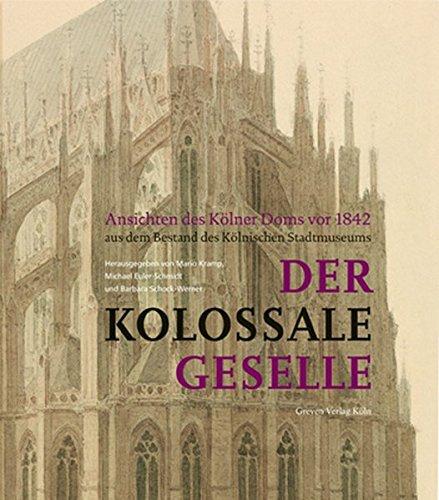 Der kolossale Geselle: Ansichten des Kölner Doms vor 1842 aus dem Bestand des Kölnischen Stadtmuseums