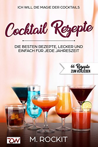 COCKTAIL Rezepte , Die BESTEN Rezepte, lecker und einfach für jede Jahreszeit: ICH WILL - DIE MAGIE DER COCKTAILS - 66 REZEPTE ZUM VERLIEBEN