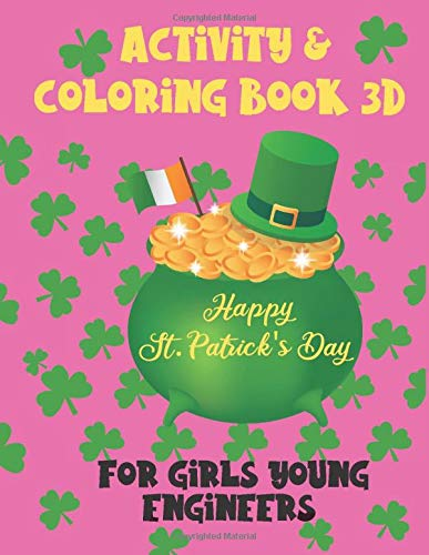 Happy St. Patrick's Day Activity & Coloring Book 3D: Girls St. Patrick's Day Gift. NEW, original. Girls Activity Book for Young Engineers Ages 6+ (Girls Math and Geometry, Band 1)