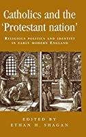 Catholics And the Protestant Nation: Religious Politics And Identity in Early Modern England (Politics, Culture And Society in Early Modern Britain)