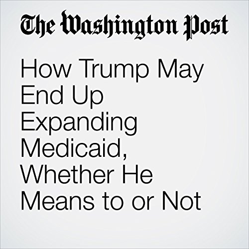 How Trump May End Up Expanding Medicaid, Whether He Means to or Not copertina