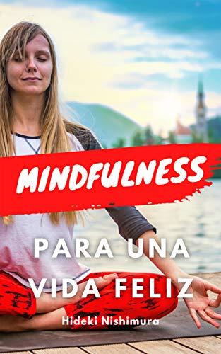 MINDFULNESS PARA UNA VIDA FELIZ: Aprende todo sobre el mindfulness y cómo aplicarlo en tu vida para conseguir bienestar, felicidad, disfrutar de sus beneficios físicos, mentales y psicológicos