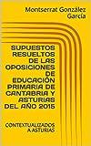 SUPUESTOS RESUELTOS DE LAS OPOSICIONES DE EDUCACIÓN PRIMARIA DE CANTABRIA Y ASTURIAS DEL AÑO 2015: CONTEXTUALIZADOS A ASTURIAS (SUPUESTOS PRÁCTICOS DE LAS OPOSICIONES DE EDUCACIÓN PRIMARIA nº 1)