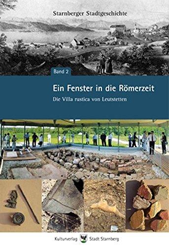 Ein Fenster in die Römerzeit - Die Villa rustica von Leutstetten. Starnberger Stadtgeschichte Bd. 2