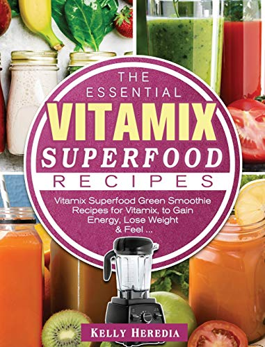 The Essential Vitamix Superfood Recipes: Vitamix Superfood Green Smoothie Recipes for Vitamix, to Ga