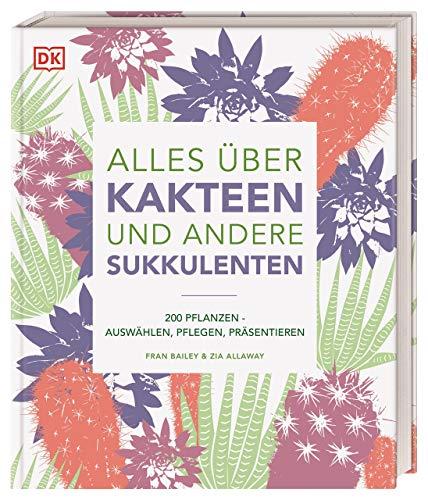 Alles über Kakteen und andere Sukkulenten: 200 Pflanzen: Auswählen, Pflegen, Präsentieren