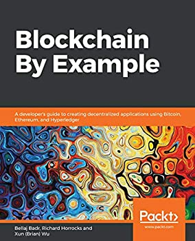 Blockchain By Example  A developer s guide to creating decentralized applications using Bitcoin Ethereum and Hyperledger