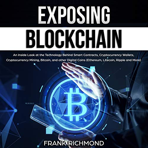Exposing Blockchain: An Inside Look at the Technology Behind Smart Contracts, Cryptocurrency Wallets, Cryptocurrency Mining, Bitcoin, and Other Digital Coins (Ethereum, Litecoin, Ripple and More) cover art