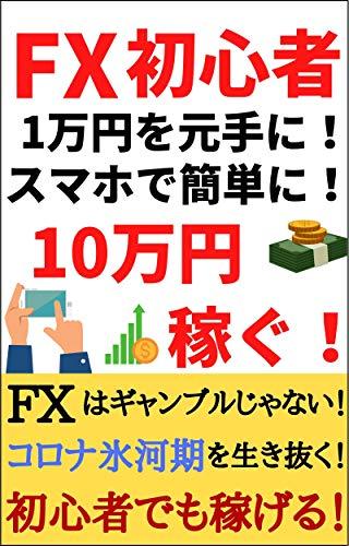 FXで初心者でも簡単に10万円稼ぐ!: 1万円を元手にスキマ時間に簡単に稼ぐ方法を伝授!