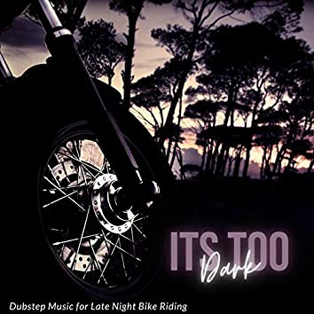 Its Too Dark - Dubstep Music For Late Night Bike Riding